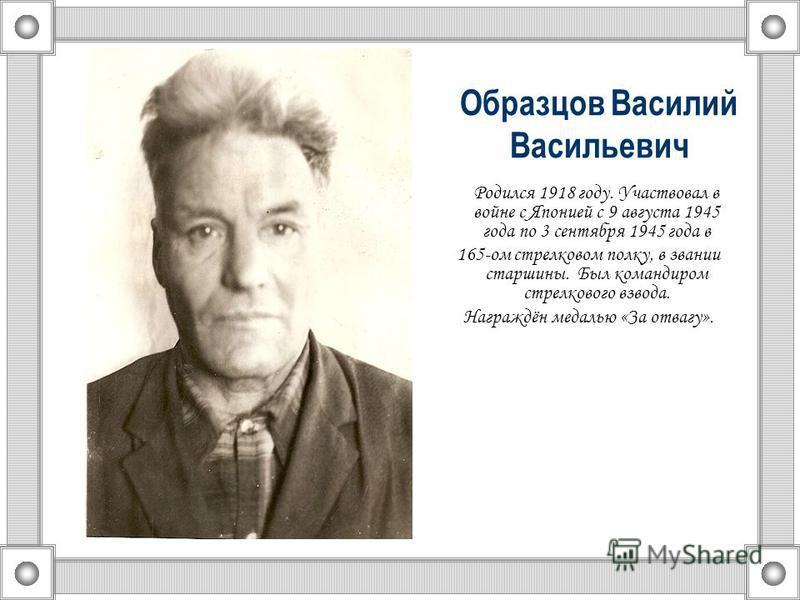Образцов Василий Васильевич Родился 1918 году. Участвовал в войне с Японией с 9 августа 1945 года по 3 сентября 1945 года в 165-ом стрелковом полку, в звании старшины. Был командиром стрелкового взвода. Награждён медалью «За отвагу».