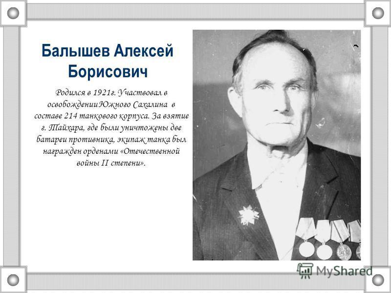 Балышев Алексей Борисович Родился в 1921 г. Участвовал в освобождении Южного Сахалина в составе 214 танкового корпуса. За взятие г. Тайхара, где были уничтожены две батареи противника, экипаж танка был награжден орденами «Отечественной войны II степе