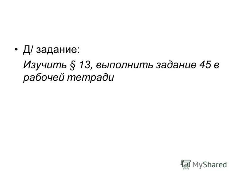 Д/ задание: Изучить § 13, выполнить задание 45 в рабочей тетради