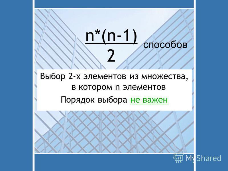 n*(n-1) 2 Выбор 2-х элементов из множества, в котором n элементов Порядок выбора не важен способов