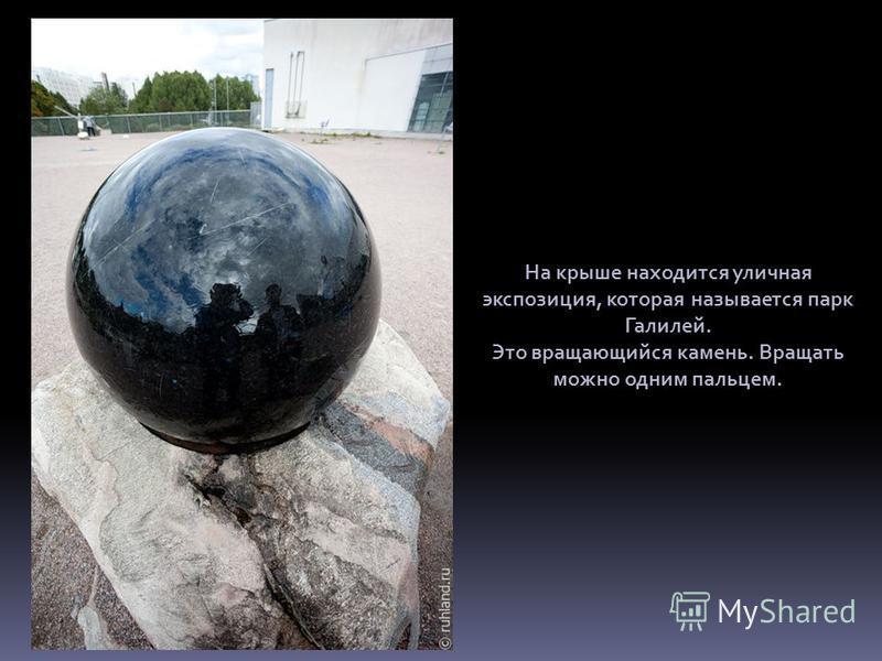 На крыше находится уличная экспозиция, которая называется парк Галилей. Это вращающийся камень. Вращать можно одним пальцем.