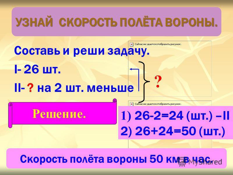Составь и реши задачу. I- 26 шт. II- ? на 2 шт. меньше ? Решение. 1) 26-2=24 (шт.) –II 2) 26+24=50 (шт.) Скорость полёта вороны 50 км в час. УЗНАЙ СКОРОСТЬ ПОЛЁТА ВОРОНЫ.