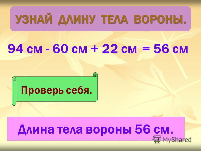 94 см - 60 см + 22 см Проверь себя. = 56 см Длина тела вороны 56 см. УЗНАЙ ДЛИНУ ТЕЛА ВОРОНЫ.