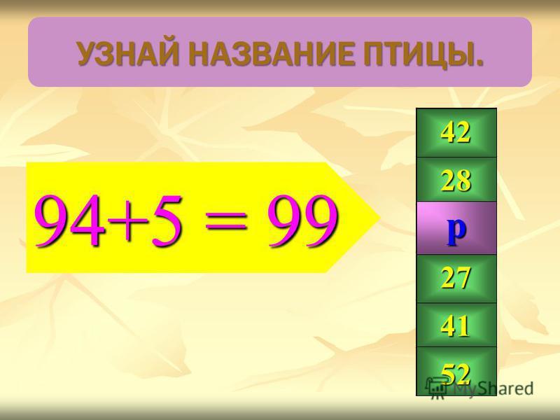 94+5 = 99 42 28 99 27 41 52 р УЗНАЙ НАЗВАНИЕ ПТИЦЫ.