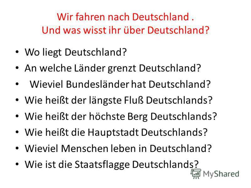 Wir fahren nach Deutschland. Und was wisst ihr über Deutschland? Wo liegt Deutschland? An welche Länder grenzt Deutschland? Wieviel Bundesländer hat Deutschland? Wie heißt der längste Fluß Deutschlands? Wie heißt der höchste Berg Deutschlands? Wie he