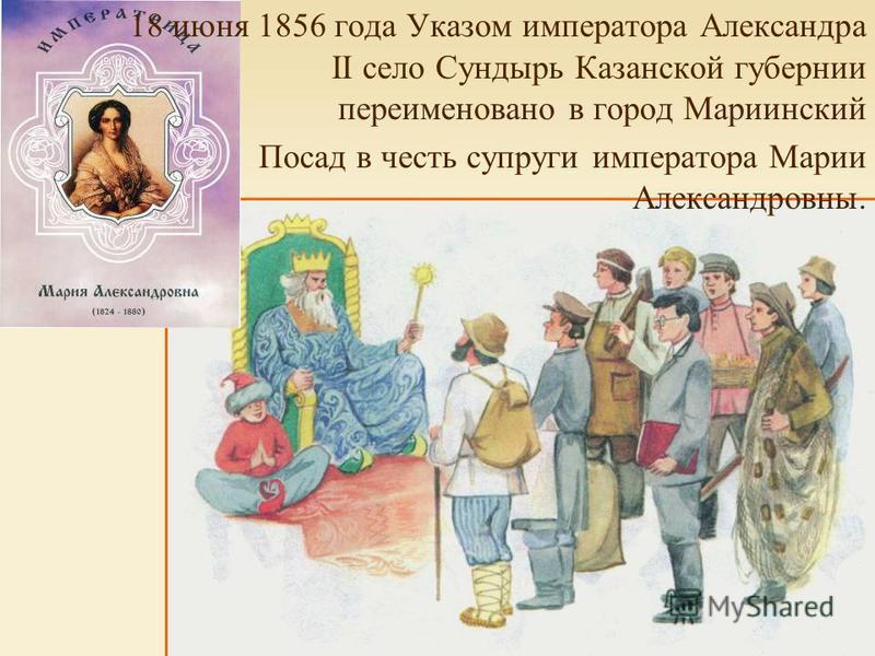 18 июня 1856 года Указом императора Александра II село Сундырь Казанской губернии переименовано в город Мариинский Посад в честь супруги императора Марии Александровны.
