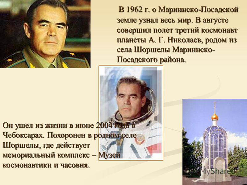 В 1962 г. о Мариинско-Посадской земле узнал весь мир. В августе совершил полет третий космонавт планеты А. Г. Николаев, родом из села Шоршелы Мариинско- Посадского района. В 1962 г. о Мариинско-Посадской земле узнал весь мир. В августе совершил полет