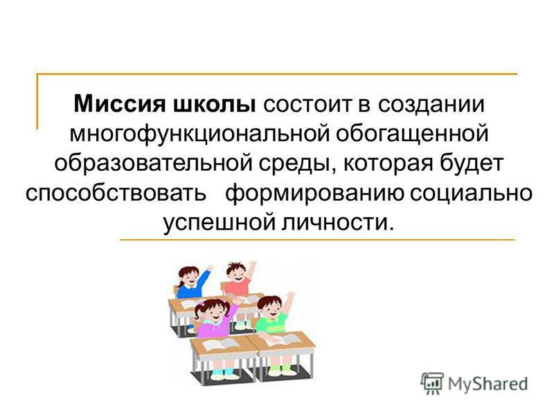 Миссия школы состоит в создании многофункциональной обогащенной образовательной среды, которая будет способствовать формированию социально успешной личности.