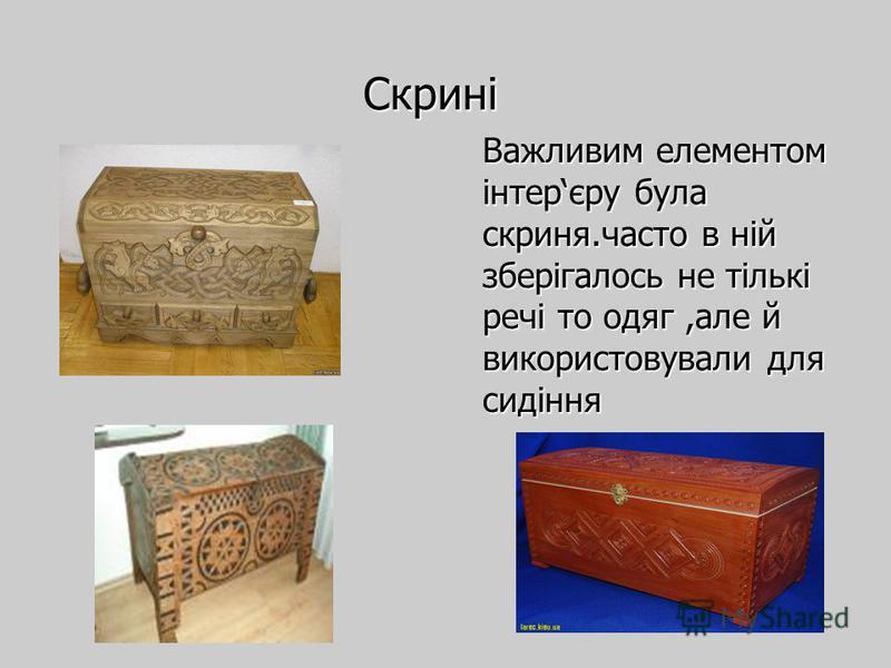 Скрині Важливим елементом інтерєру була скриня.часто в ній зберігалось не тількі речі то одяг,але й використовували для сидіння