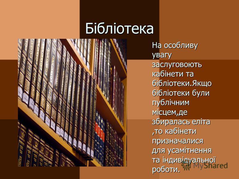 Бібліотека На особливу увагу заслуговоють кабінети та бібліотеки.Якщо бібліотеки були публічним місцем,де збиралась еліта,то кабінети призначалися для усамітнення та індивідуальної роботи.