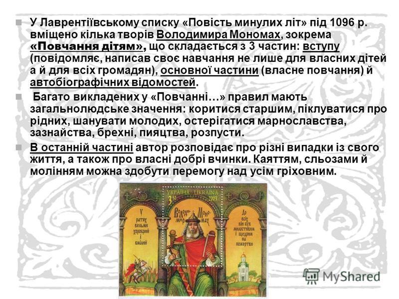 У Лаврентіївському списку «Повість минулих літ» під 1096 р. вміщено кілька творів Володимира Мономах, зокрема «Повчання дітям», що складається з 3 частин: вступу (повідомляє, написав своє навчання не лише для власних дітей а й для всіх громадян), осн