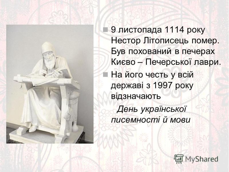 9 листопада 1114 року Нестор Літописець помер. Був похований в печерах Києво – Печерської лаври. На його честь у всій державі з 1997 року відзначають День української писемності й мови