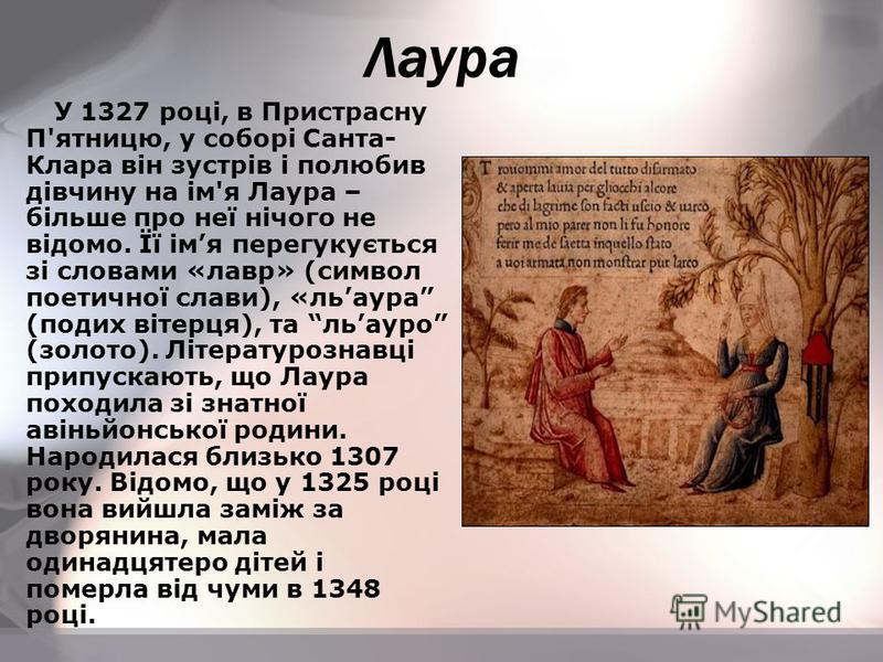 У 1327 році, в Пристрасну П'ятницю, у соборі Санта- Клара він зустрів і полюбив дівчину на ім'я Лаура – більше про неї нічого не відомо. Її імя перегукується зі словами «лавр» (символ поетичної слави), «льаура (подих вітерця), та льауро (золото). Літ