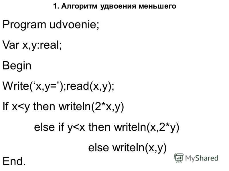 1. Алгоритм удвоения меньшего Program udvoenie; Var x,y:real; Begin Write(x,y=);read(x,y); If x<y then writeln(2*x,y) else if y<x then writeln(x,2*y) else writeln(x,y) End.