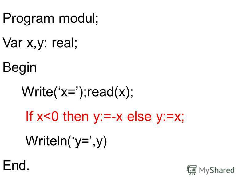 Program modul; Var x,y: real; Begin Write(x=);read(x); If x<0 then y:=-x else y:=x; Writeln(y=,y) End.