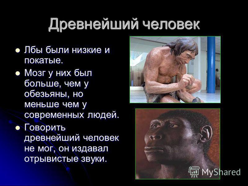 Древнейший человек Лбы были низкие и покатые. Лбы были низкие и покатые. Мозг у них был больше, чем у обезьяны, но меньше чем у современных людей. Мозг у них был больше, чем у обезьяны, но меньше чем у современных людей. Говорить древнейший человек н
