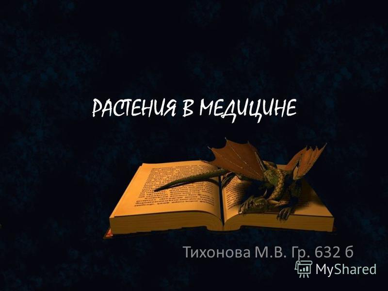 РАСТЕНИЯ В МЕДИЦИНЕ Тихонова М.В. Гр. 632 б