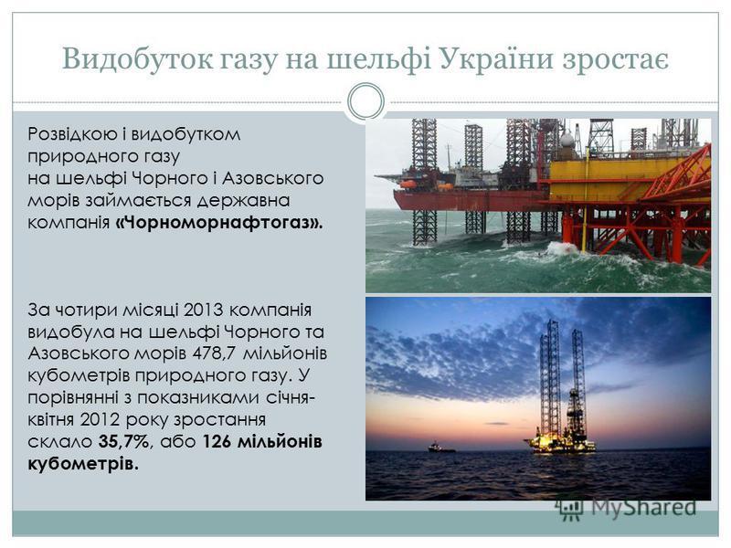 Видобуток газу на шельфі України зростає Розвідкою і видобутком природного газу на шельфі Чорного і Азовського морів займається державна компанія «Чорноморнафтогаз». За чотири місяці 2013 компанія видобула на шельфі Чорного та Азовського морів 478,7