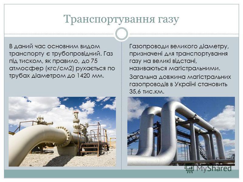Транспортування газу Газопроводи великого діаметру, призначені для транспортування газу на великі відстані, називаються магістральними. Загальна довжина магістральних газопроводів в Україні становить 35,6 тис.км. В даний час основним видом транспорту