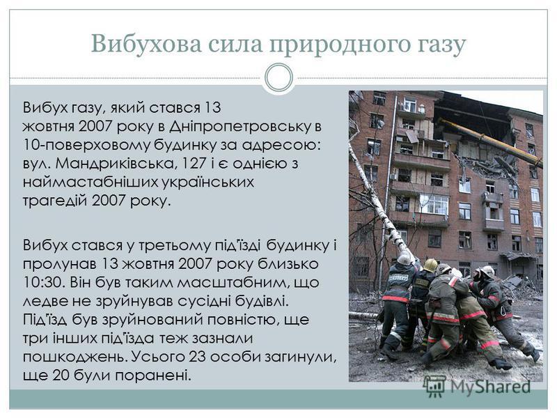 Вибухова сила природного газу Вибух газу, який стався 13 жовтня 2007 року в Дніпропетровську в 10-поверховому будинку за адресою: вул. Мандриківська, 127 і є однією з наймастабніших українських трагедій 2007 року. Вибух стався у третьому під'їзді буд
