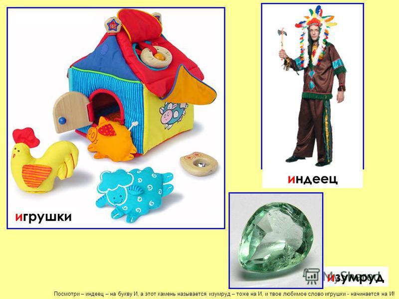 Посмотри – индеец – на букву И, а этот камень называется изумруд – тоже на И, и твое любимое слово игрушки - начинается на И! индеец изумруд игрушки