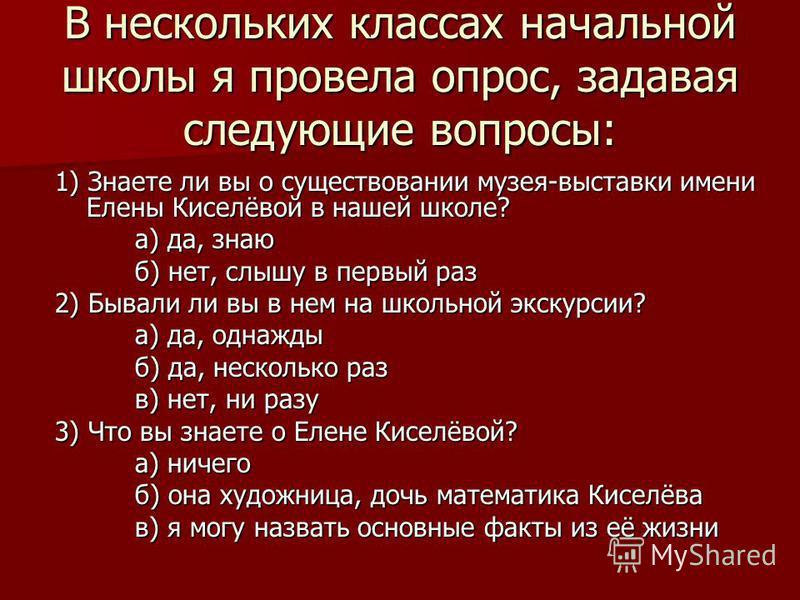 В нескольких классах начальной школы я провела опрос, задавая следующие вопросы: 1) Знаете ли вы о существовании музея-выставки имени Елены Киселёвой в нашей школе? а) да, знаю б) нет, слышу в первый раз 2) Бывали ли вы в нем на школьной экскурсии? а