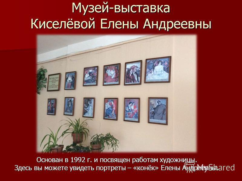 Музей-выставка Киселёвой Елены Андреевны Основан в 1992 г. и посвящен работам художницы. Здесь вы можете увидеть портреты – «конёк» Елены Андреевны.