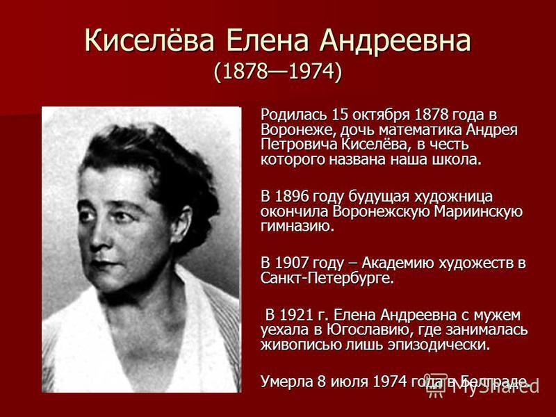Киселёва Елена Андреевна (18781974) Родилась 15 октября 1878 года в Воронеже, дочь математика Андрея Петровича Киселёва, в честь которого названа наша школа. В 1896 году будущая художница окончила Воронежскую Мариинскую гимназию. В 1907 году – Академ
