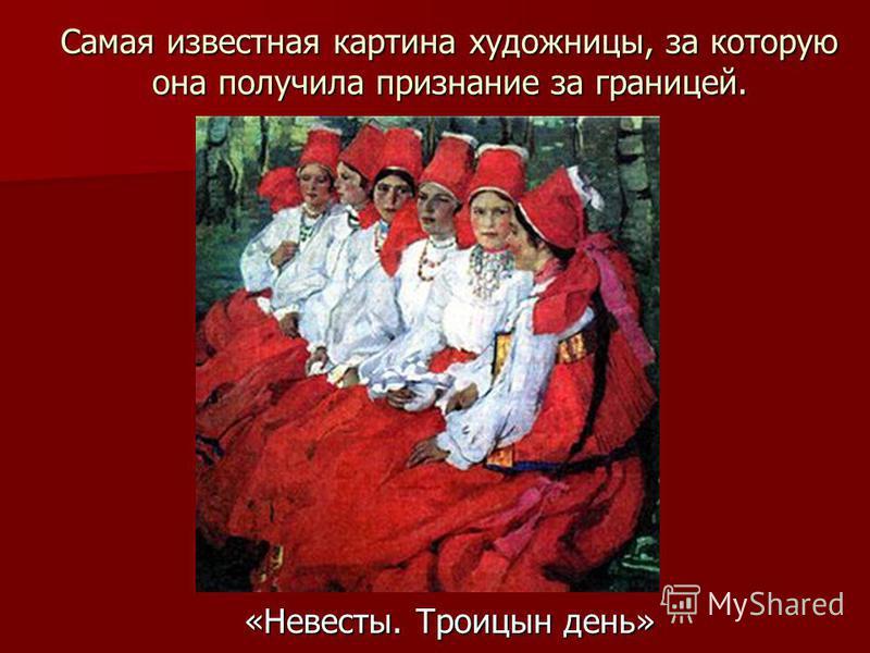 Самая известная картина художницы, за которую она получила признание за границей. «Невесты. Троицын день»