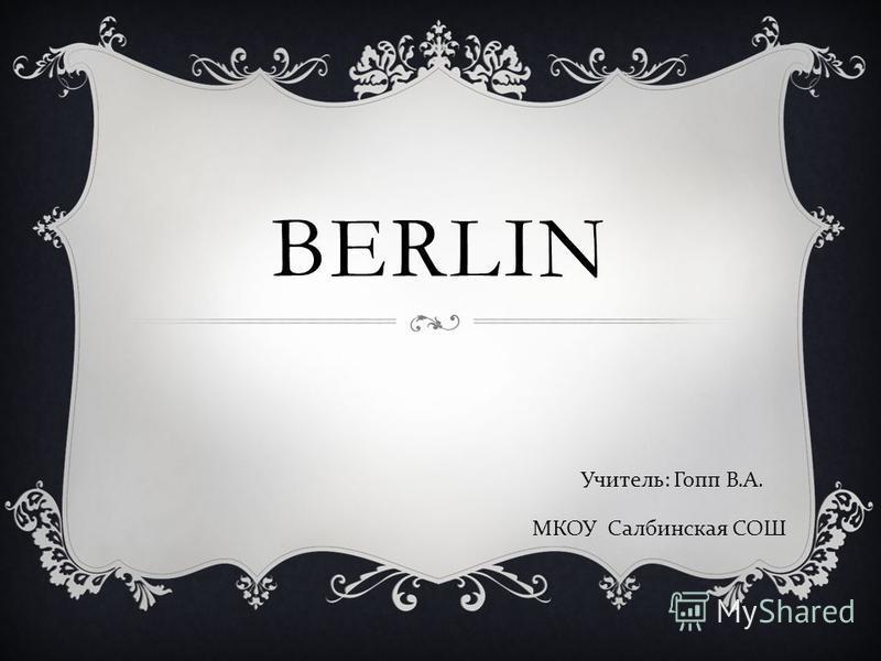 BERLIN Учитель: Гопп В.А. МКОУ Салбинская СОШ