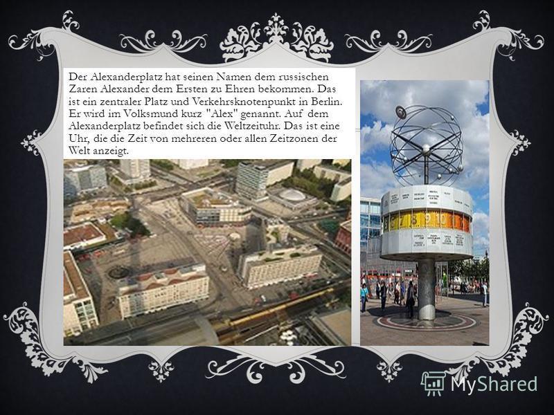 Der Alexanderplatz hat seinen Namen dem russischen Zaren Alexander dem Ersten zu Ehren bekommen. Das ist ein zentraler Platz und Verkehrsknotenpunkt in Berlin. Er wird im Volksmund kurz