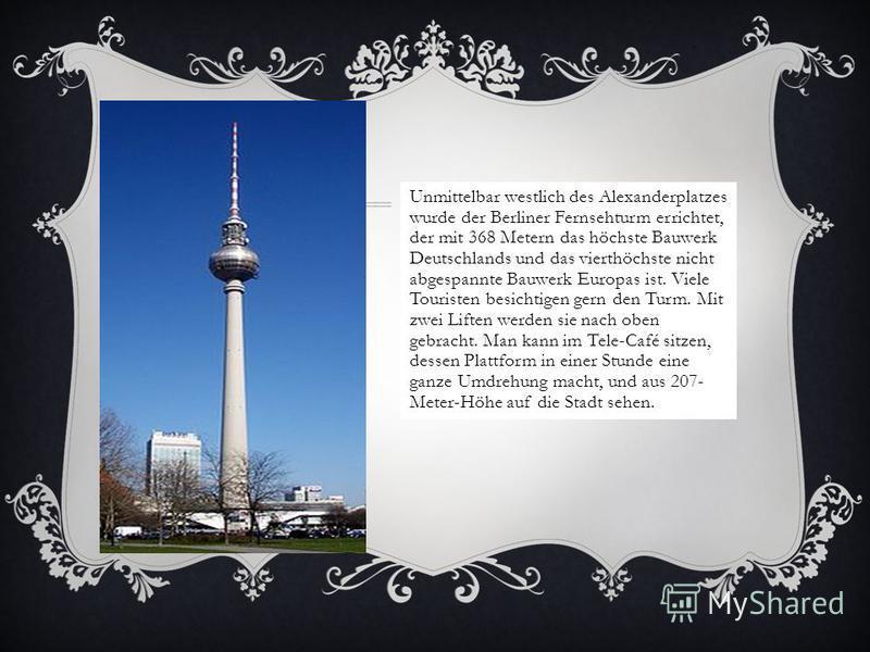 Unmittelbar westlich des Alexanderplatzes wurde der Berliner Fernsehturm errichtet, der mit 368 Metern das höchste Bauwerk Deutschlands und das vierthöchste nicht abgespannte Bauwerk Europas ist. Viele Touristen besichtigen gern den Turm. Mit zwei Li
