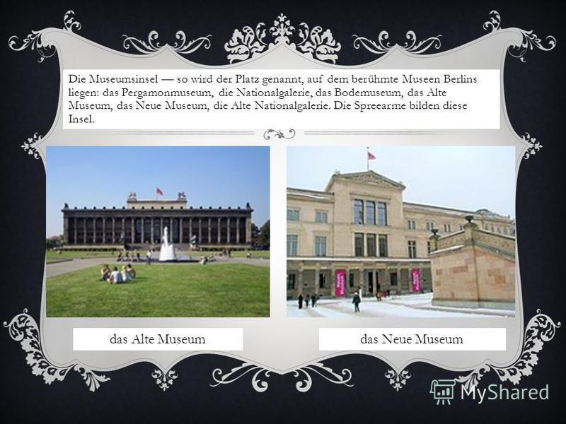 Die Museumsinsel so wird der Platz genannt, auf dem berühmte Museen Berlins liegen: das Pergamonmuseum, die Nationalgalerie, das Bodemuseum, das Alte Museum, das Neue Museum, die Alte Nationalgalerie. Die Spreearme bilden diese Insel. das Alte Museum