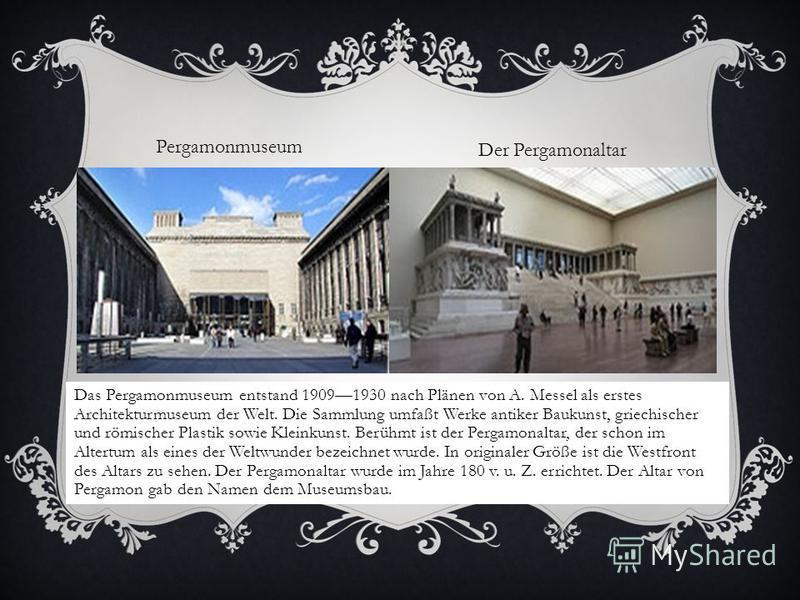 Das Pergamonmuseum entstand 19091930 nach Plänen von A. Messel als erstes Architekturmuseum der Welt. Die Sammlung umfaßt Werke antiker Baukunst, griechischer und römischer Plastik sowie Kleinkunst. Berühmt ist der Pergamonaltar, der schon im Altertu