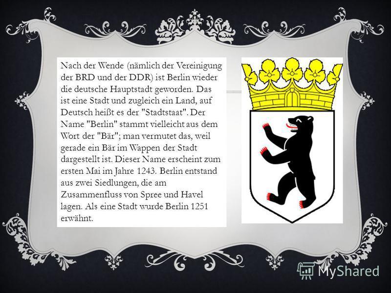 Nach der Wende (nämlich der Vereinigung der BRD und der DDR) ist Berlin wieder die deutsche Hauptstadt geworden. Das ist eine Stadt und zugleich ein Land, auf Deutsch heißt es der