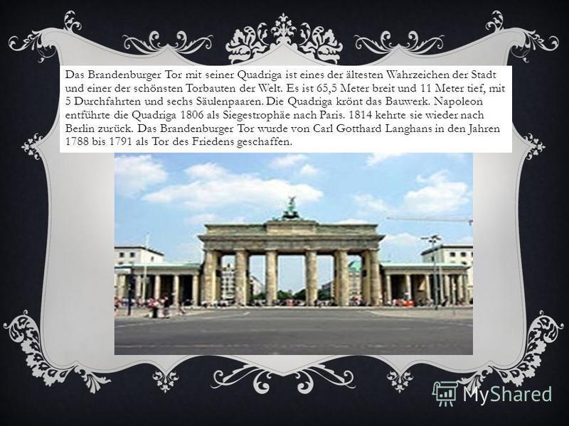 Das Brandenburger Tor mit seiner Quadriga ist eines der ältesten Wahrzeichen der Stadt und einer der schönsten Torbauten der Welt. Es ist 65,5 Meter breit und 11 Meter tief, mit 5 Durchfahrten und sechs Säulenpaaren. Die Quadriga krönt das Bauwerk. N