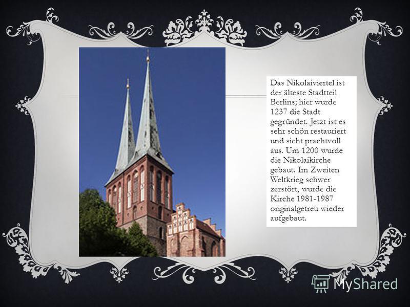 Das Nikolaiviertel ist der älteste Stadtteil Berlins; hier wurde 1237 die Stadt gegründet. Jetzt ist es sehr schön restauriert und sieht prachtvoll aus. Um 1200 wurde die Nikolaikirche gebaut. Im Zweiten Weltkrieg schwer zerstört, wurde die Kirche 19