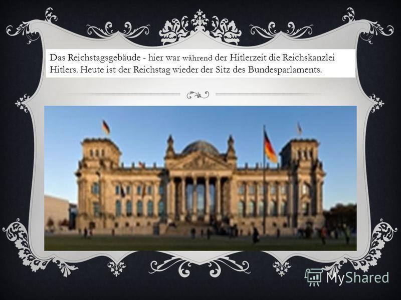 Das Reichstagsgebäude - hier war während der Hitlerzeit die Reichskanzlei Hitlers. Heute ist der Reichstag wieder der Sitz des Bundesparlaments.