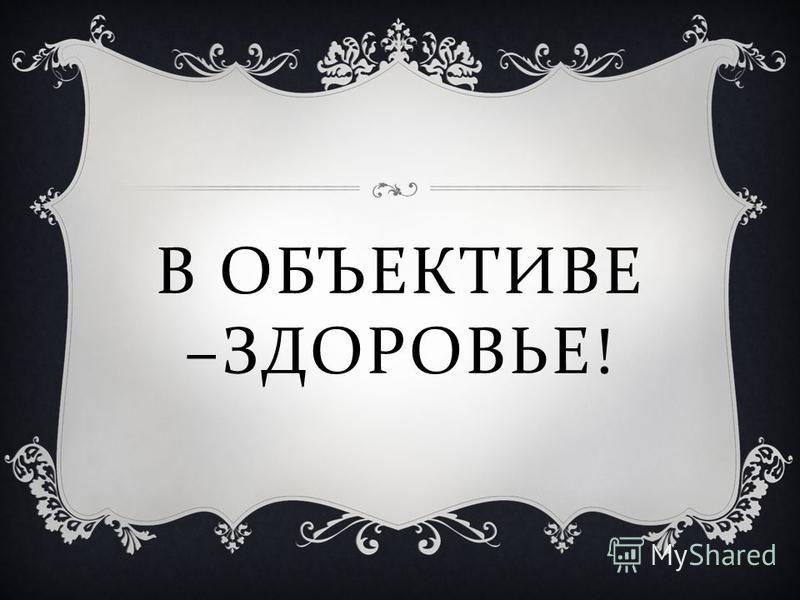 В ОБЪЕКТИВЕ – ЗДОРОВЬЕ !
