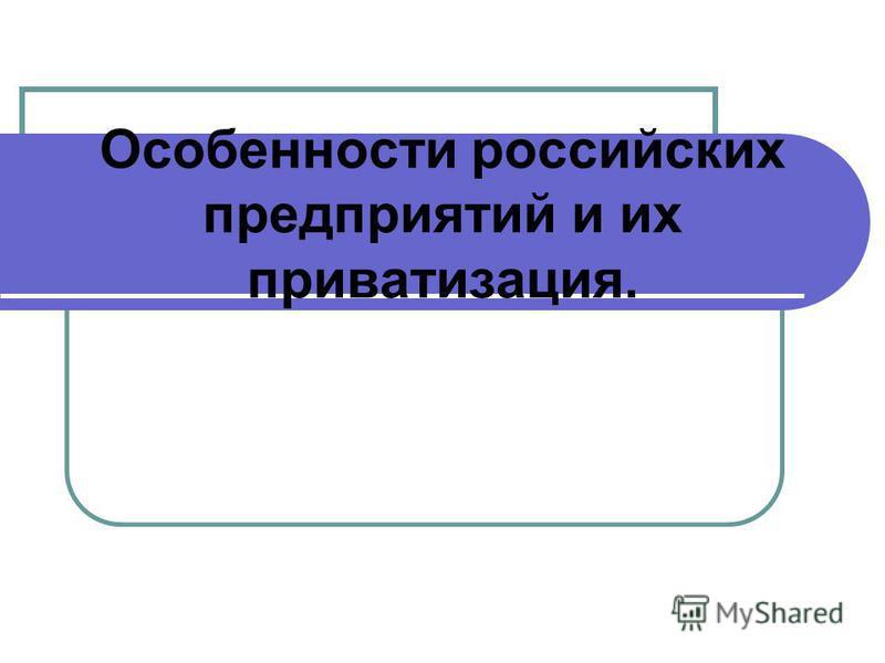 Особенности российских предприятий и их приватизация.
