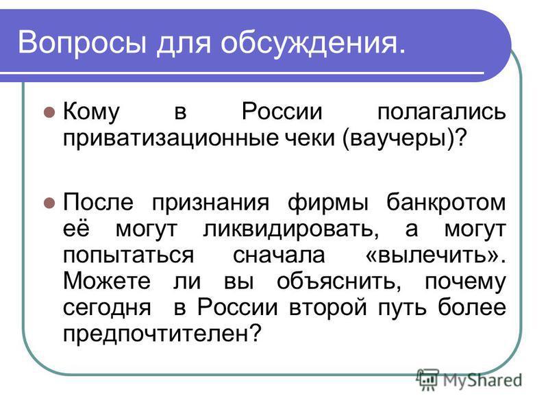Вопросы для обсуждения. Кому в России полагались приватизационные чеки (ваучеры)? После признания фирмы банкротом её могут ликвидировать, а могут попытаться сначала «вылечить». Можете ли вы объяснить, почему сегодня в России второй путь более предпоч