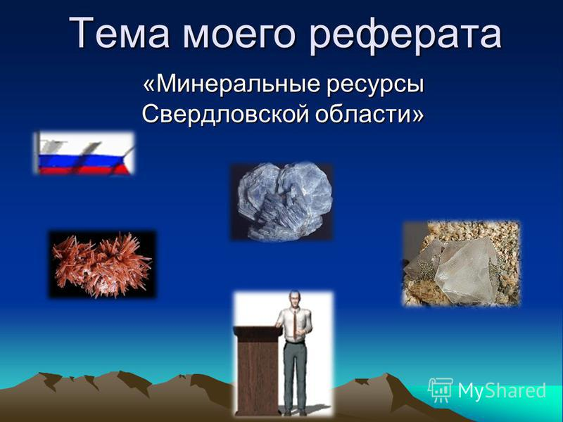 Тема моего реферата «Минеральные ресурсы Свердловской области»