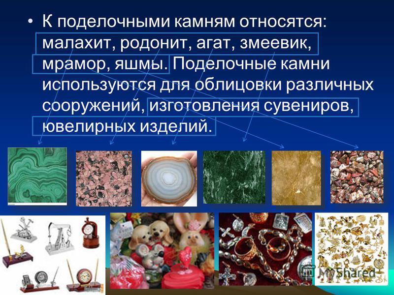 К поделочными камням относятся: малахит, родонит, агат, змеевик, мрамор, яшмы. Поделочные камни используются для облицовки различных сооружений, изготовления сувениров, ювелирных изделий.