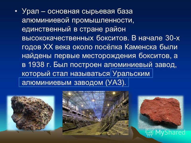 Урал – основная сырьевая база алюминиевой промышленности, единственный в стране район высококачественных бокситов. В начале 30-х годов ХХ века около посёлка Каменска были найдены первые месторождения бокситов, а в 1938 г. Был построен алюминиевый зав