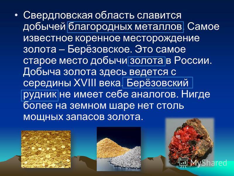 Свердловская область славится добычей благородных металлов. Самое известное коренное месторождение золота – Берёзовское. Это самое старое место добычи золота в России. Добыча золота здесь ведется с середины XVIII века. Берёзовский рудник не имеет себ