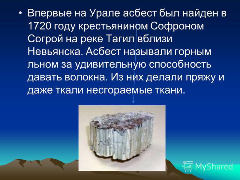 Впервые на Урале асбест был найден в 1720 году крестьянином Софроном Согрой на реке Тагил вблизи Невьянска. Асбест называли горным льном за удивительную способность давать волокна. Из них делали пряжу и даже ткали несгораемые ткани.