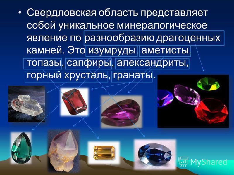 Свердловская область представляет собой уникальное минералогическое явление по разнообразию драгоценных камней. Это изумруды, аметисты, топазы, сапфиры, александриты, горный хрусталь, гранаты.