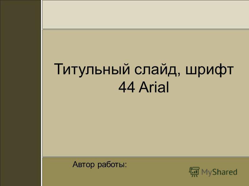 Титульный слайд, шрифт 44 Arial Автор работы: