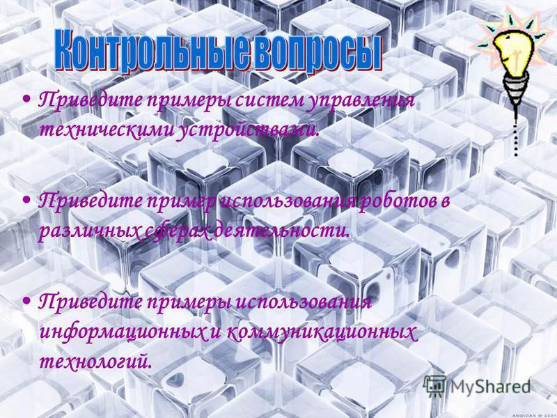 Приведите примеры систем управления техническими устройствами. Приведите пример использования роботов в различных сферах деятельности. Приведите примеры использования информационных и коммуникационных технологий.