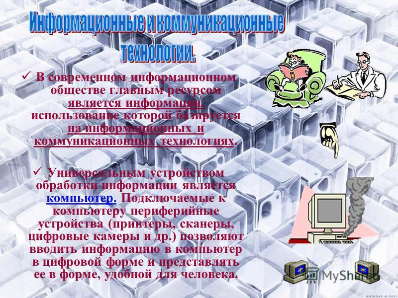 В современном информационном обществе главным ресурсом является информация, использование которой базируется на информационных и коммуникационных технологиях. Универсальным устройством обработки информации является компьютер. Подключаемые к компьютер